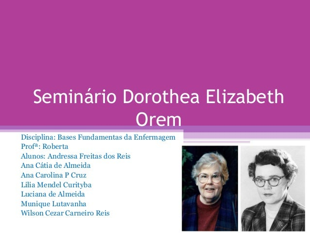 Seminário Dorothea Elizabeth Orem Disciplina: Bases Fundamentas da Enfermagem Profª: Roberta Alunos: Andressa Freitas dos ...