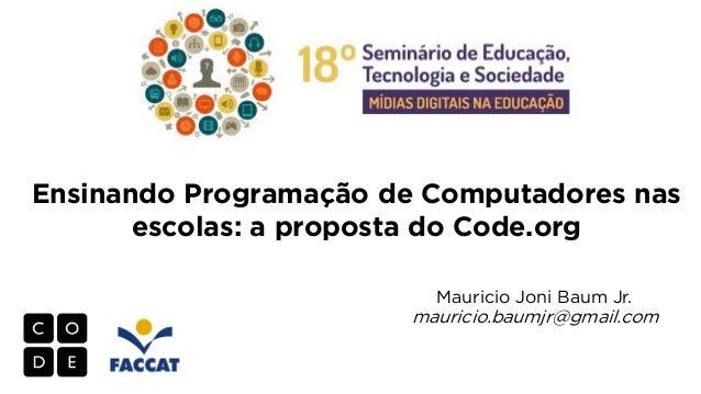 Ensinando Programação de Computadores nas escolas: a proposta do Code.org Mauricio Joni Baum Jr.  mauricio.baumjr@gmail.co...