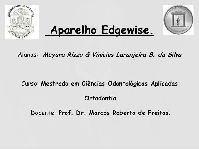 Aparelho Edgewise. Alunos: Mayara Rizzo & Vinicius Laranjeira B. da Silva Curso: Mestrado em Ciências Odontológicas Aplica...