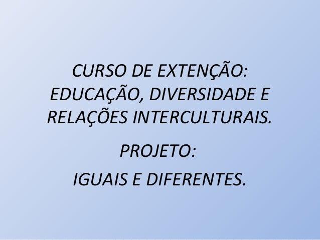 CURSO DE EXTENÇÃO:EDUCAÇÃO, DIVERSIDADE ERELAÇÕES INTERCULTURAIS.       PROJETO:  IGUAIS E DIFERENTES.