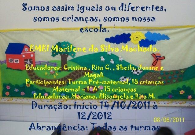 Somos assim iguais ou diferentes,  somos crianças, somos nossa             escola. EMEI Marilene da Silva Machado.Educador...