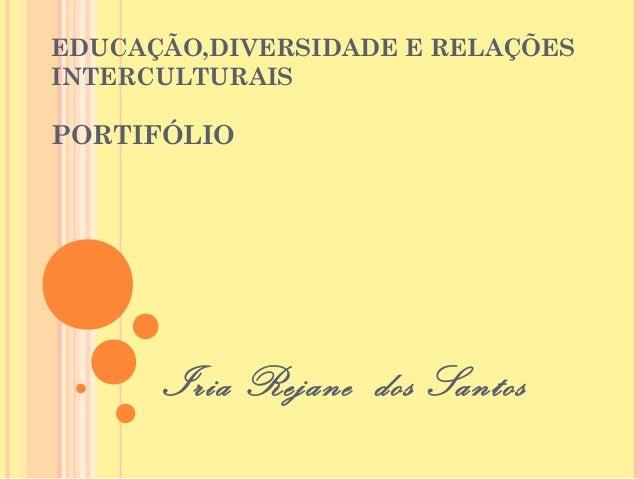 EDUCAÇÃO,DIVERSIDADE E RELAÇÕESINTERCULTURAISPORTIFÓLIO      Iria Rejane dos Santos