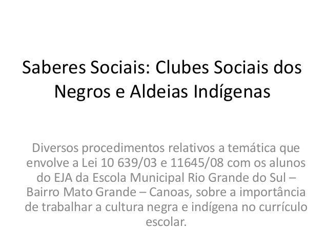 Saberes Sociais: Clubes Sociais dos   Negros e Aldeias Indígenas Diversos procedimentos relativos a temática queenvolve a ...