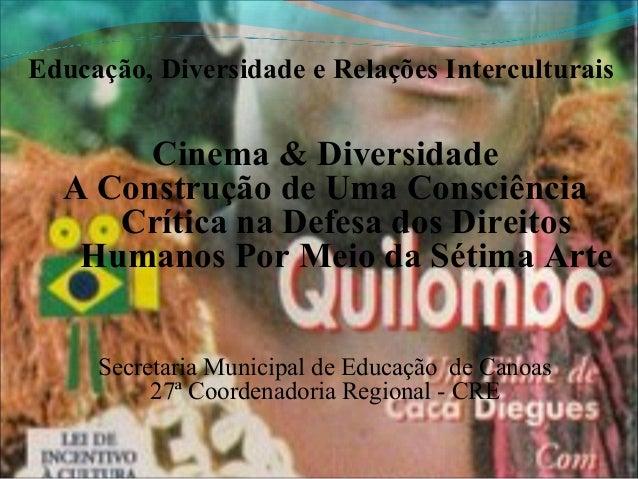 Educação, Diversidade e Relações Interculturais       Cinema & Diversidade  A Construção de Uma Consciência     Crítica na...
