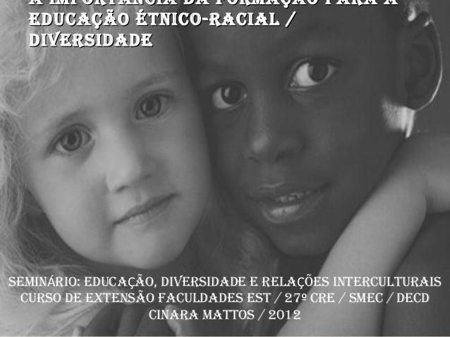 A IMPORTÂNCIA DA FORMAÇÃO PARA A  EDUCAÇÃO ÉTNICO-RACIAL /  DIVERSIDADESEMINÁRIO: EDUCAÇÃO, DIVERSIDADE E RELAÇÕES INTERCU...