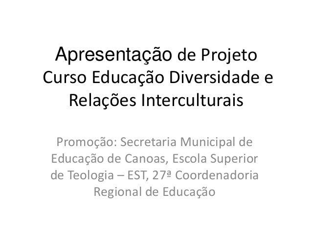 Apresentação de ProjetoCurso Educação Diversidade e   Relações Interculturais Promoção: Secretaria Municipal deEducação de...