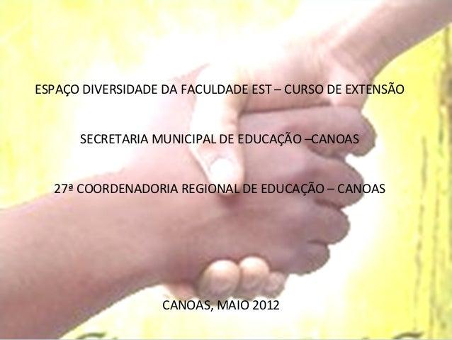 ESPAÇO DIVERSIDADE DA FACULDADE EST – CURSO DE EXTENSÃO      SECRETARIA MUNICIPAL DE EDUCAÇÃO –CANOAS  27ª COORDENADORIA R...
