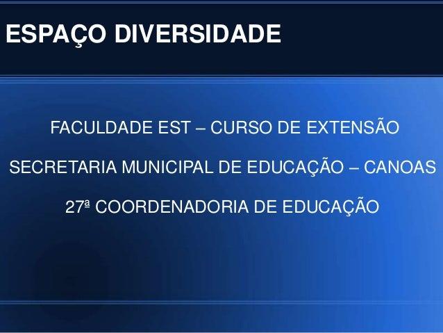 ESPAÇO DIVERSIDADE   FACULDADE EST – CURSO DE EXTENSÃOSECRETARIA MUNICIPAL DE EDUCAÇÃO – CANOAS     27ª COORDENADORIA DE E...