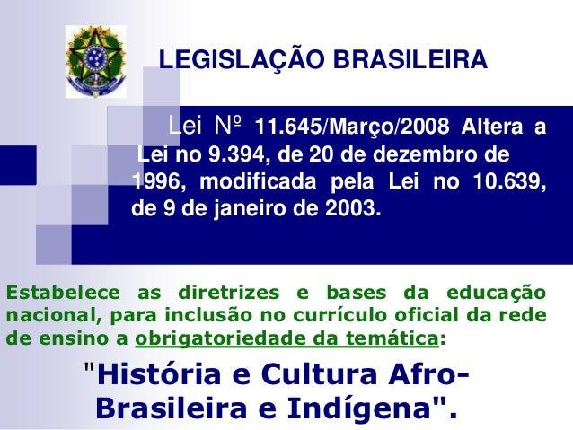 LEGISLAÇÃO BRASILEIRA               Lei Nº 11.645/Março/2008 Altera a            Lei no 9.394, de 20 de dezembro de       ...