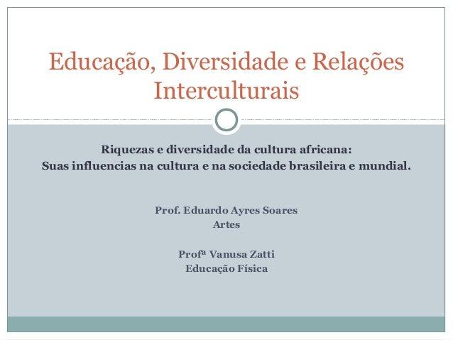 Educação, Diversidade e Relações          Interculturais          Riquezas e diversidade da cultura africana:Suas influenc...