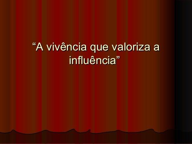 """""""A vivência que valoriza a       influência"""""""
