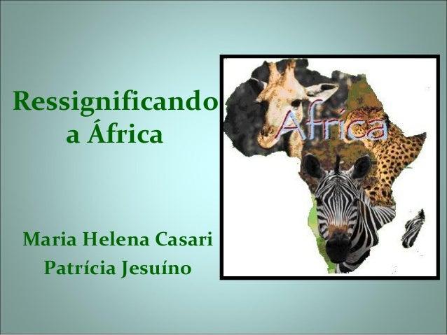 Ressignificando    a ÁfricaMaria Helena Casari Patrícia Jesuíno