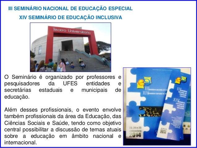 III SEMINÁRIO NACIONAL DE EDUCAÇÃO ESPECIAL  XIV SEMINÁRIO DE EDUCAÇÃO INCLUSIVA  O Seminário é organizado por professores...