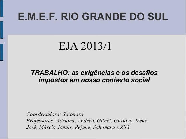 E.M.E.F. RIO GRANDE DO SUL TRABALHO: as exigências e os desafios impostos em nosso contexto social EJA 2013/1 Coordenadora...