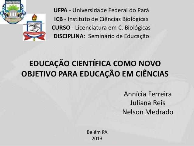 EDUCAÇÃO CIENTÍFICA COMO NOVOOBJETIVO PARA EDUCAÇÃO EM CIÊNCIASUFPA - Universidade Federal do ParáICB - Instituto de Ciênc...