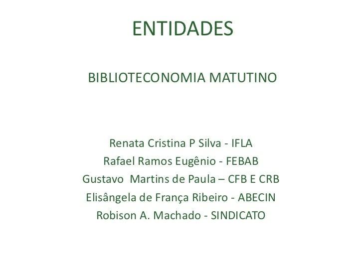 ENTIDADESBIBLIOTECONOMIA MATUTINO<br />Renata Cristina P Silva - IFLA<br />Rafael Ramos Eugênio - FEBAB<br />Gustavo  Mart...