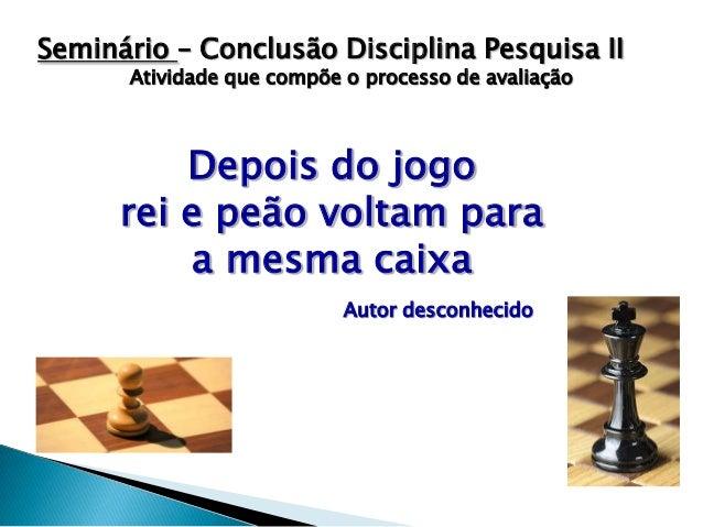 Seminário – Conclusão Disciplina Pesquisa II Atividade que compõe o processo de avaliação  Depois do jogo rei e peão volta...