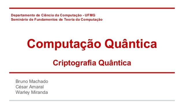 Departamento de Ciência da Computação - UFMG Seminário de Fundamentos de Teoria da Computação Computação Quântica Criptogr...