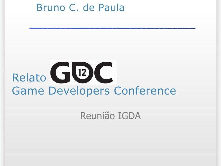 Bruno C. de PaulaRelato GDC 2012Game Developers Conference           Reunião IGDA