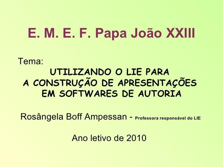 E. M. E. F. Papa João XXIII Tema:  UTILIZANDO O LIE PARA  A CONSTRUÇÃO DE APRESENTAÇÕES  EM SOFTWARES DE AUTORIA Rosângela...