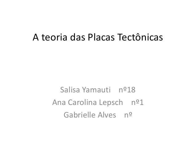 A teoria das Placas Tectônicas Salisa Yamauti nº18 Ana Carolina Lepsch nº1 Gabrielle Alves nº