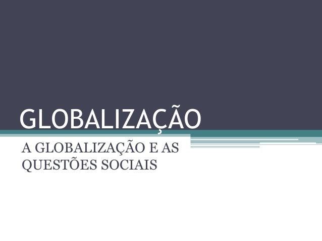 GLOBALIZAÇÃO A GLOBALIZAÇÃO E AS QUESTÕES SOCIAIS