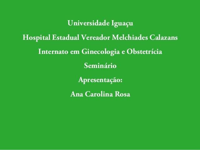 Universidade Iguaçu  Hospital Estadual Vereador Melchiades Calazans  Internato em Ginecologia e Obstetrícia  Seminário  Ap...