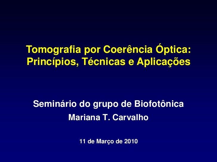 Tomografia por Coerência Óptica:Princípios, Técnicas e Aplicações Seminário do grupo de Biofotônica        Mariana T. Carv...
