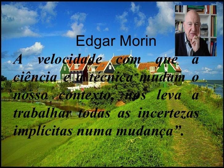 Edgar Morin A velocidade com que a ciência e a técnica mudam o nosso contexto, nos leva a trabalhar todas as incertezas im...