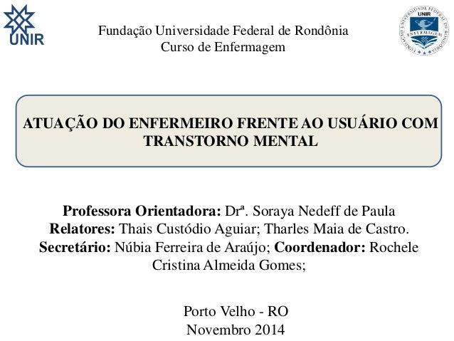 Fundação Universidade Federal de Rondônia  Curso de Enfermagem  ATUAÇÃO DO ENFERMEIRO FRENTE AO USUÁRIO COM  TRANSTORNO ME...