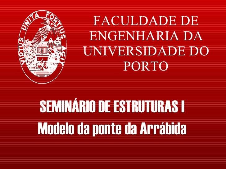 FACULDADE DE ENGENHARIA DA UNIVERSIDADE DO PORTO SEMINÁRIO DE ESTRUTURAS I Modelo da ponte da Arrábida