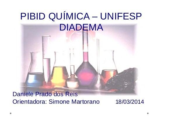 PIBID QUÍMICA – UNIFESP DIADEMA Daniele Prado dos Reis Orientadora: Simone Martorano 18/03/2014