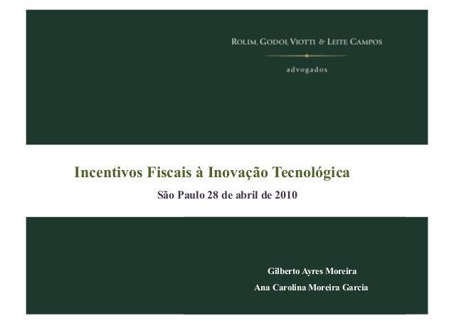 Incentivos Fiscais à Inovação Tecnológica São Paulo 28 de abril de 2010 Gilberto Ayres Moreira Ana Carolina Moreira Garcia