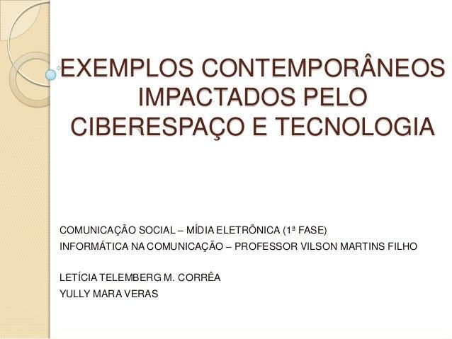 EXEMPLOS CONTEMPORÂNEOS      IMPACTADOS PELO CIBERESPAÇO E TECNOLOGIACOMUNICAÇÃO SOCIAL – MÍDIA ELETRÔNICA (1ª FASE)INFORM...
