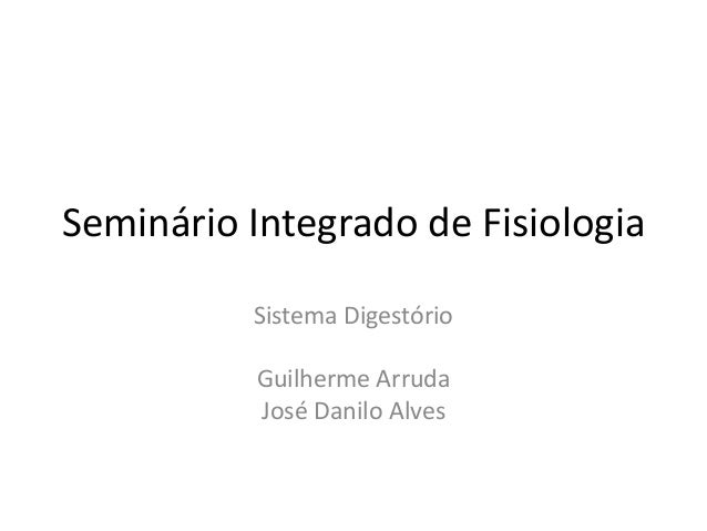 Seminário Integrado de Fisiologia Sistema Digestório Guilherme Arruda José Danilo Alves