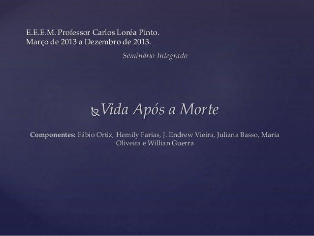 E.E.E.M. Professor Carlos Loréa Pinto. Março de 2013 a Dezembro de 2013. Seminário Integrado Vida Após a Morte Componente...