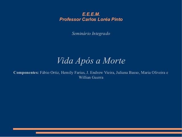 E.E.E.M. Professor Carlos Loréa Pinto Seminário Integrado Vida Após a Morte Componentes: Fábio Ortiz, Hemily Farias, J. En...