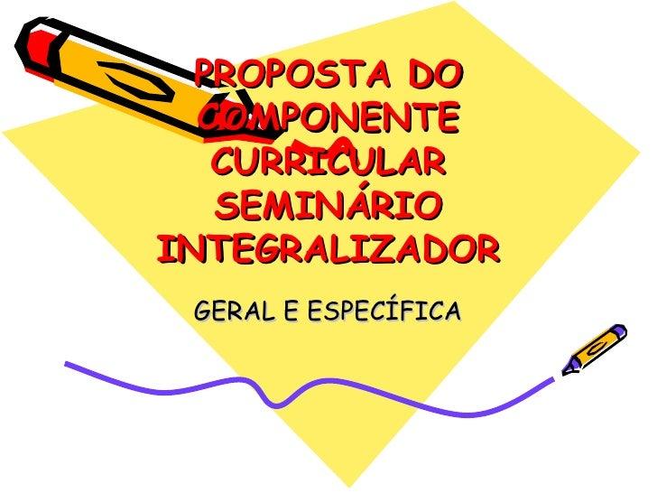PROPOSTA DO COMPONENTE CURRICULAR SEMINÁRIO INTEGRALIZADOR GERAL E ESPECÍFICA