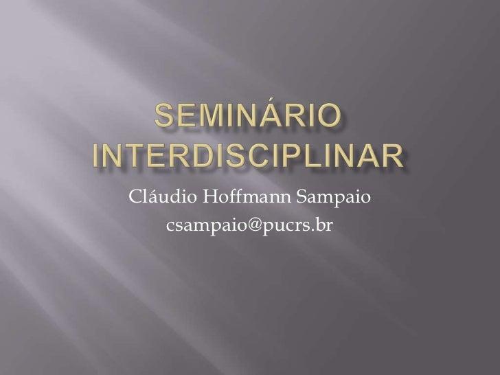 Seminário Interdisciplinar<br />Cláudio Hoffmann Sampaio <br />csampaio@pucrs.br <br />
