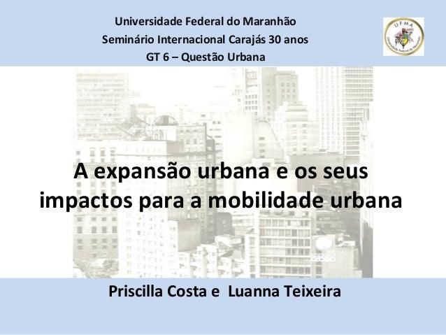 A expansão urbana e os seus impactos para a mobilidade urbana Priscilla Costa e Luanna Teixeira Universidade Federal do Ma...