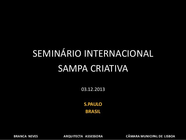 SEMINÁRIO INTERNACIONAL SAMPA CRIATIVA 03.12.2013 S.PAULO BRASIL BRANCA NEVES ARQUITECTA ASSESSORA CÂMARA MUNICIPAL DE LIS...