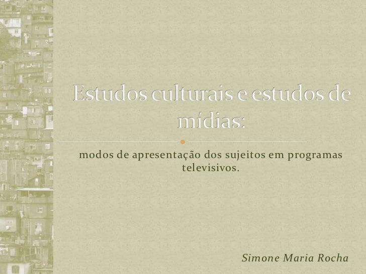 Estudos culturais e estudos de mídias:<br />modos de apresentação dos sujeitos em programas televisivos.<br />Simone Maria...