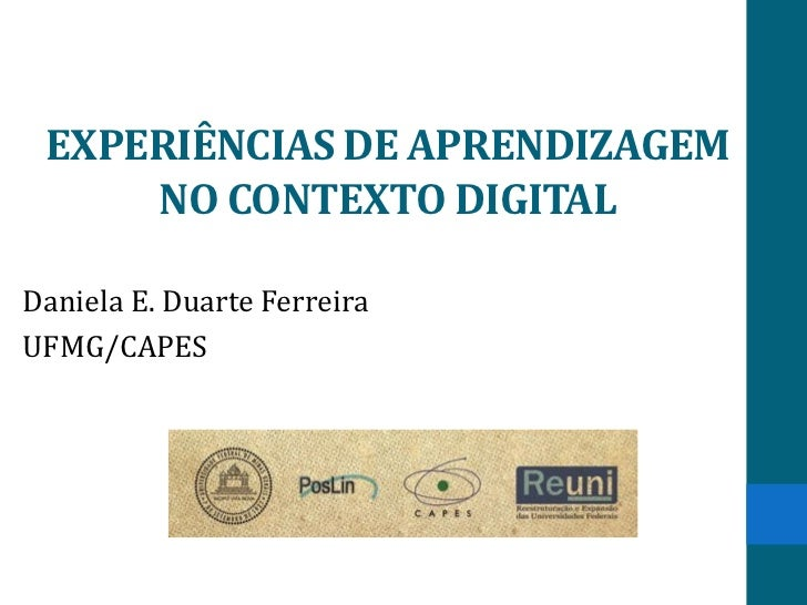 EXPERIÊNCIAS DE APRENDIZAGEM     NO CONTEXTO DIGITALDaniela E. Duarte FerreiraUFMG/CAPES