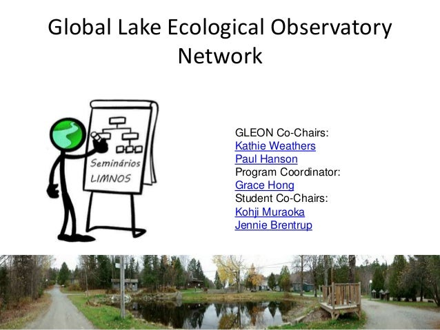 Global Lake Ecological Observatory  Network  GLEON Co-Chairs:  Kathie Weathers  Paul Hanson  Program Coordinator:  Grace H...