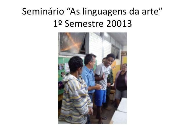 """Seminário """"As linguagens da arte"""" 1º Semestre 20013"""