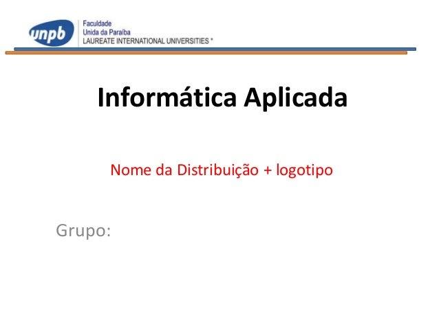 Informática Aplicada     Nome da Distribuição + logotipoGrupo: