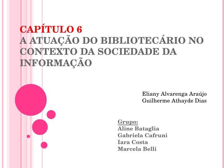 CAPÍTULO 6 A ATUAÇÃO DO BIBLIOTECÁRIO NO CONTEXTO DA SOCIEDADE DA INFORMAÇÃO Grupo: Aline Bataglia Gabriela Cafruni Iara C...