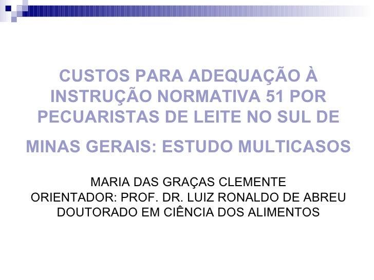 CUSTOS PARA ADEQUAÇÃO À INSTRUÇÃO NORMATIVA 51 POR PECUARISTAS DE LEITE NO SUL DE MINAS GERAIS: ESTUDO MULTICASOS   MARIA ...