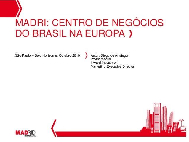 1 MADRI: CENTRO DE NEGÓCIOS DO BRASIL NA EUROPA São Paulo – Belo Horizonte, Outubro 2010 Autor: Diego de Arístegui PromoMa...