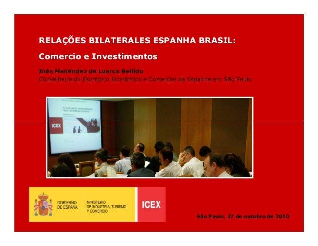 RELAÇÕES BILATERALES ESPANHA BRASIL: Comercio e Investimentos Inés Menéndez de Luarca Bellido Conselheira do Escritorio Ec...